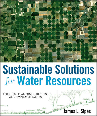 Sustainable Solutions for Water Resources. Policies, Planning, Design, and Implementation. James Sipes L.